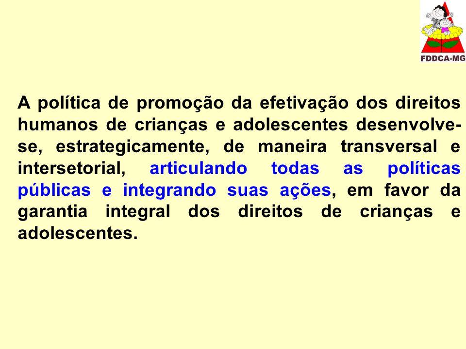A política de promoção da efetivação dos direitos humanos de crianças e adolescentes desenvolve- se, estrategicamente, de maneira transversal e intersetorial, articulando todas as políticas públicas e integrando suas ações, em favor da garantia integral dos direitos de crianças e adolescentes.