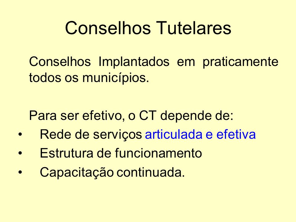 Conselhos Tutelares Conselhos Implantados em praticamente todos os municípios. Para ser efetivo, o CT depende de: Rede de serviços articulada e efetiv