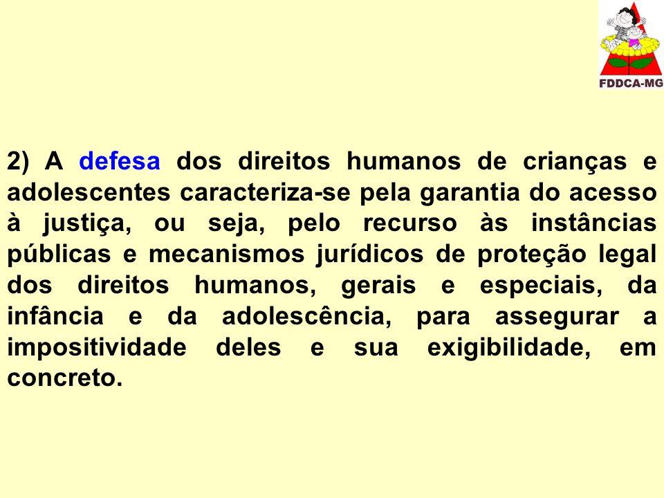 2) A defesa dos direitos humanos de crianças e adolescentes caracteriza-se pela garantia do acesso à justiça, ou seja, pelo recurso às instâncias públicas e mecanismos jurídicos de proteção legal dos direitos humanos, gerais e especiais, da infância e da adolescência, para assegurar a impositividade deles e sua exigibilidade, em concreto.