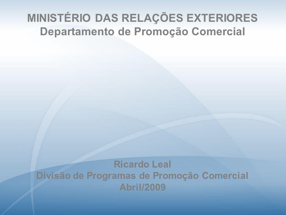 MINISTÉRIO DAS RELAÇÕES EXTERIORES Departamento de Promoção Comercial Ricardo Leal Divisão de Programas de Promoção Comercial Abril/2009