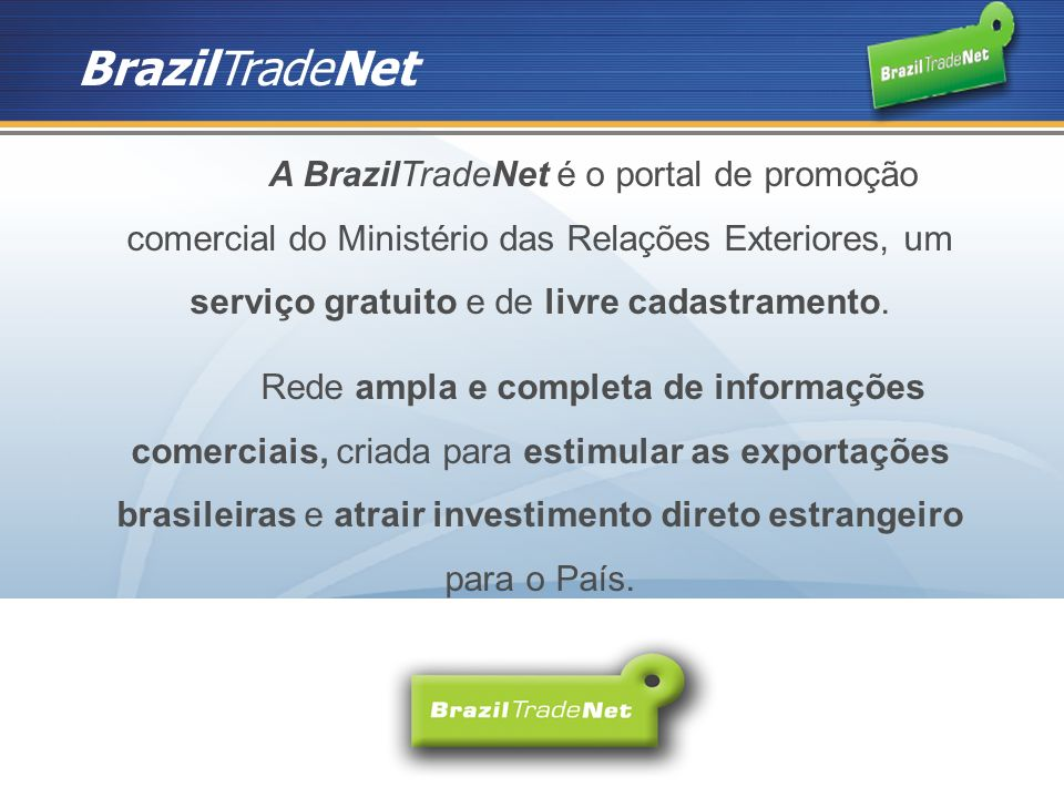 A BrazilTradeNet é o portal de promoção comercial do Ministério das Relações Exteriores, um serviço gratuito e de livre cadastramento.