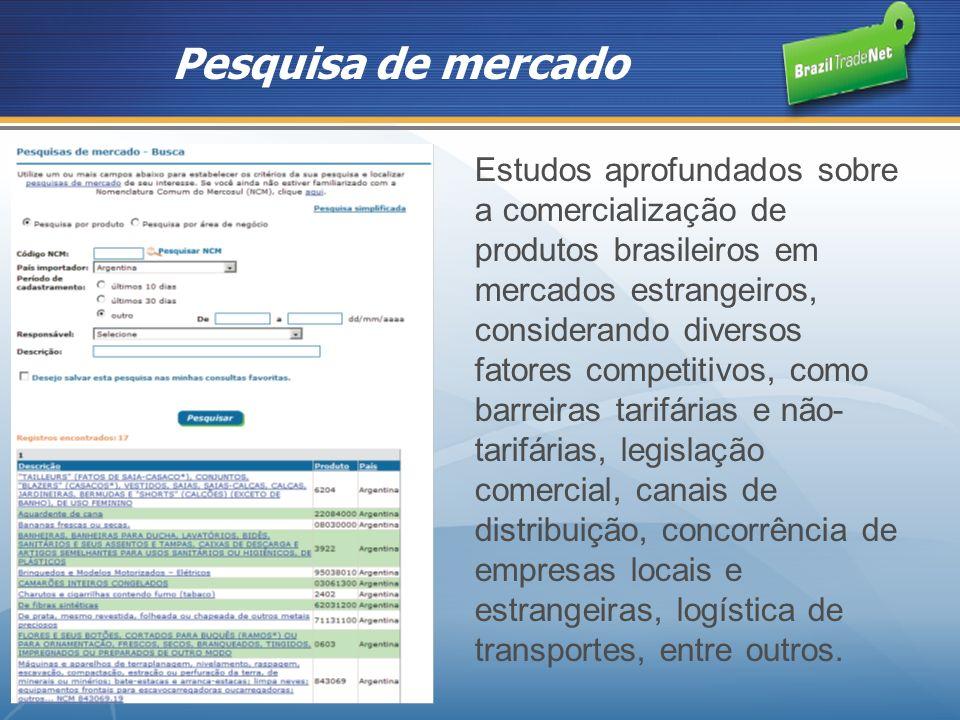 Pesquisas de mercado Estudos aprofundados sobre a comercialização de produtos brasileiros em mercados estrangeiros, considerando diversos fatores competitivos, como barreiras tarifárias e não- tarifárias, legislação comercial, canais de distribuição, concorrência de empresas locais e estrangeiras, logística de transportes, entre outros.