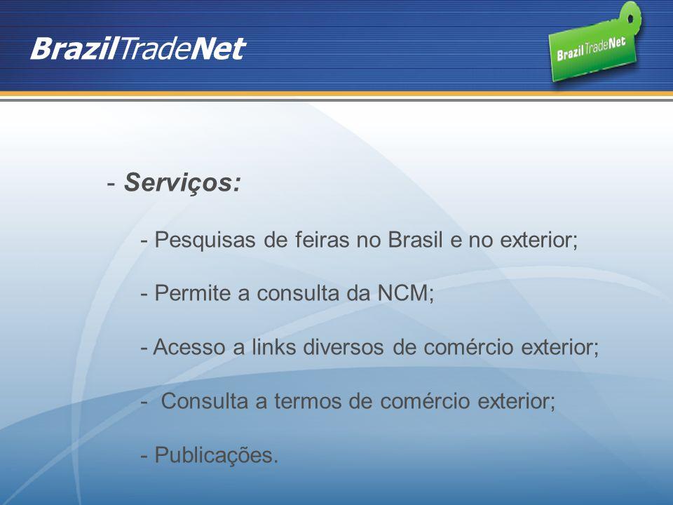 BrazilTradeNet - Serviços: - Pesquisas de feiras no Brasil e no exterior; - Permite a consulta da NCM; - Acesso a links diversos de comércio exterior; - Consulta a termos de comércio exterior; - Publicações.
