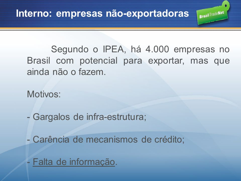 BrazilTradeNet - Oportunidades de negócios: - Pesquisas: -Empresas brasileiras - informações sobre empresas efetiva ou potencialmente exportadoras; - Empresas não-brasileiras - o maior banco de dados de empresas importadoras disponível no Brasil; -Potenciais importadores.