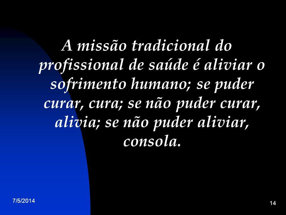 7/5/2014 14 A missão tradicional do profissional de saúde é aliviar o sofrimento humano; se puder curar, cura; se não puder curar, alivia; se não puder aliviar, consola.