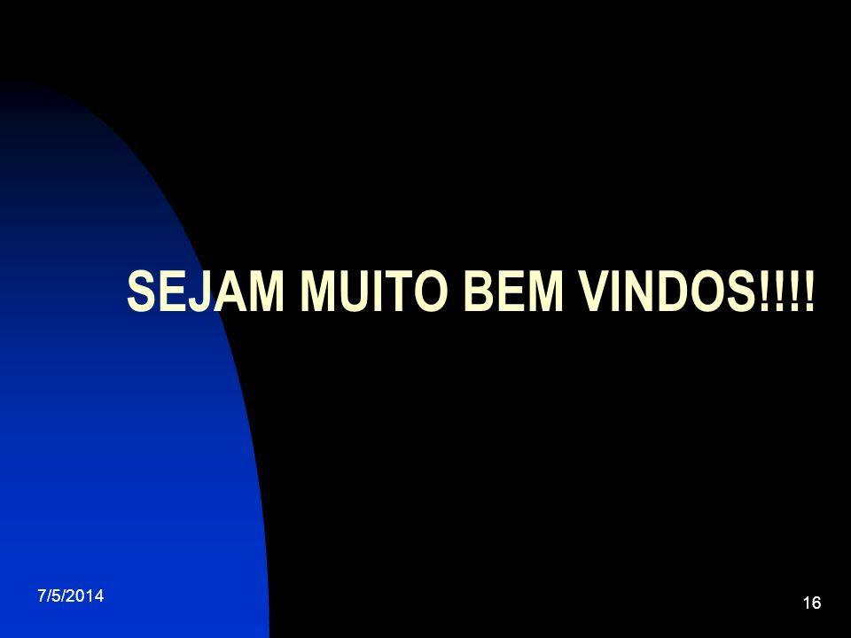 7/5/2014 16 SEJAM MUITO BEM VINDOS!!!!