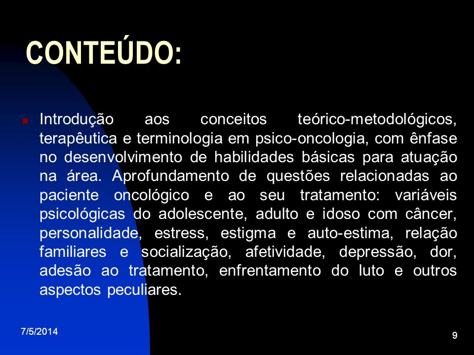 7/5/2014 9 CONTEÚDO: Introdução aos conceitos teórico-metodológicos, terapêutica e terminologia em psico-oncologia, com ênfase no desenvolvimento de habilidades básicas para atuação na área.