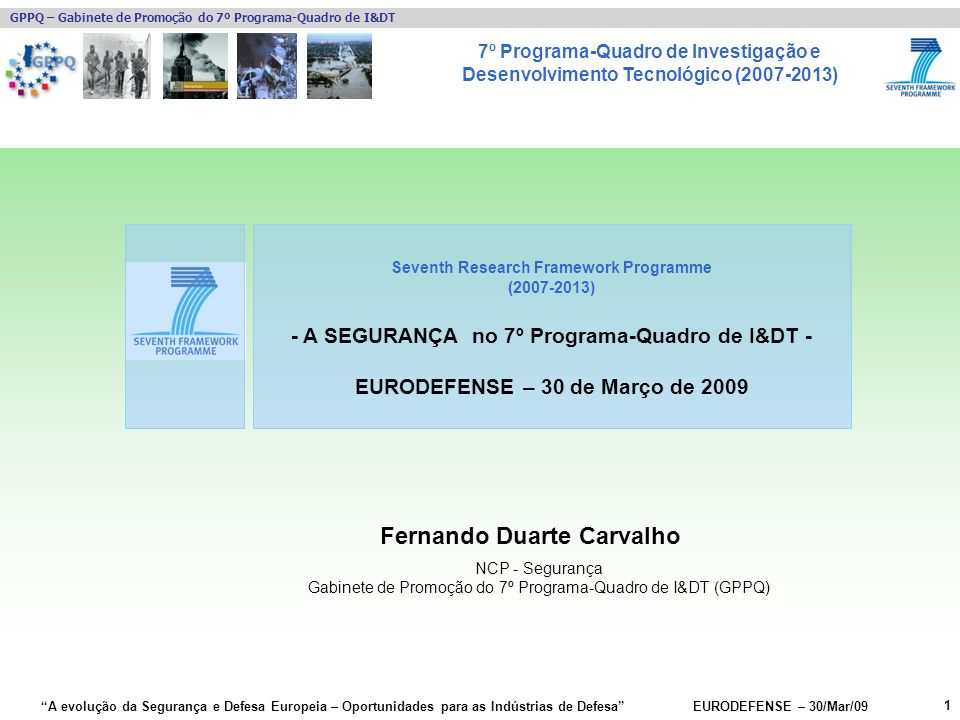7º Programa-Quadro de Investigação e Desenvolvimento Tecnológico (2007-2013) GPPQ – Gabinete de Promoção do 7º Programa-Quadro de I&DT A evolução da Segurança e Defesa Europeia – Oportunidades para as Indústrias de Defesa EURODEFENSE – 30/Mar/09 22 Calls de Segurança já realizadas Entidades nacionais com projectos aprovados no FP7-SEC 1ª Call Projecto EDISOFTOPERAMAR EDISOFTGLOBE SKYSOFTGLOBE SKYSOFTCOPE Critical Links SASGL for USaR ANA Aeroportos de Portugal, SAiDetecT 4ALL Gabinete Coordenador de SegurançaEU-SEC II Agência da InovaçãoSEREN (SA) Administraçao do Porto de Lisboa, SAEFFISEC FEUPSecurEau 2ª Call Projecto EDISOFTEURACOM