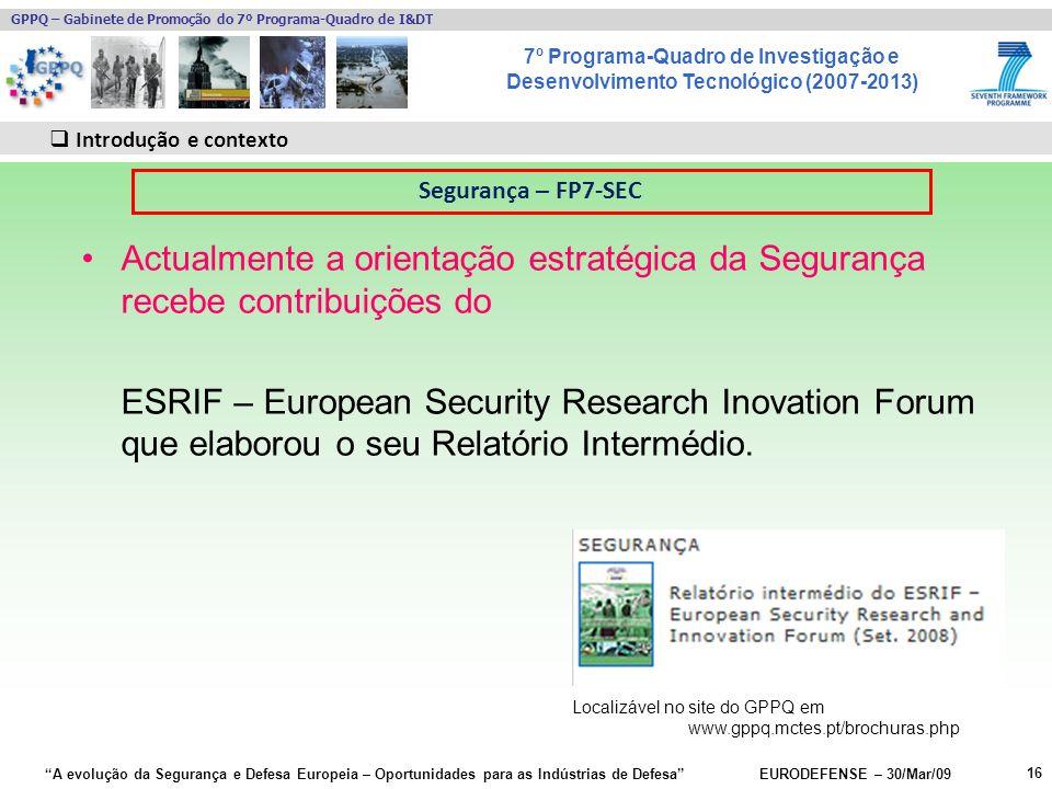 7º Programa-Quadro de Investigação e Desenvolvimento Tecnológico (2007-2013) GPPQ – Gabinete de Promoção do 7º Programa-Quadro de I&DT A evolução da Segurança e Defesa Europeia – Oportunidades para as Indústrias de Defesa EURODEFENSE – 30/Mar/09 16 Introdução e contexto Actualmente a orientação estratégica da Segurança recebe contribuições do ESRIF – European Security Research Inovation Forum que elaborou o seu Relatório Intermédio.