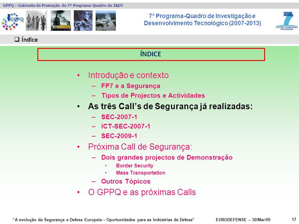 7º Programa-Quadro de Investigação e Desenvolvimento Tecnológico (2007-2013) GPPQ – Gabinete de Promoção do 7º Programa-Quadro de I&DT A evolução da Segurança e Defesa Europeia – Oportunidades para as Indústrias de Defesa EURODEFENSE – 30/Mar/09 Introdução e contexto –FP7 e a Segurança –Tipos de Projectos e Actividades As três Calls de Segurança já realizadas: –SEC-2007-1 –ICT-SEC-2007-1 –SEC-2009-1 Próxima Call de Segurança: –Dois grandes projectos de Demonstração Border Security Mass Transportation –Outros Tópicos O GPPQ e as próximas Calls 17 Índice ÍNDICE