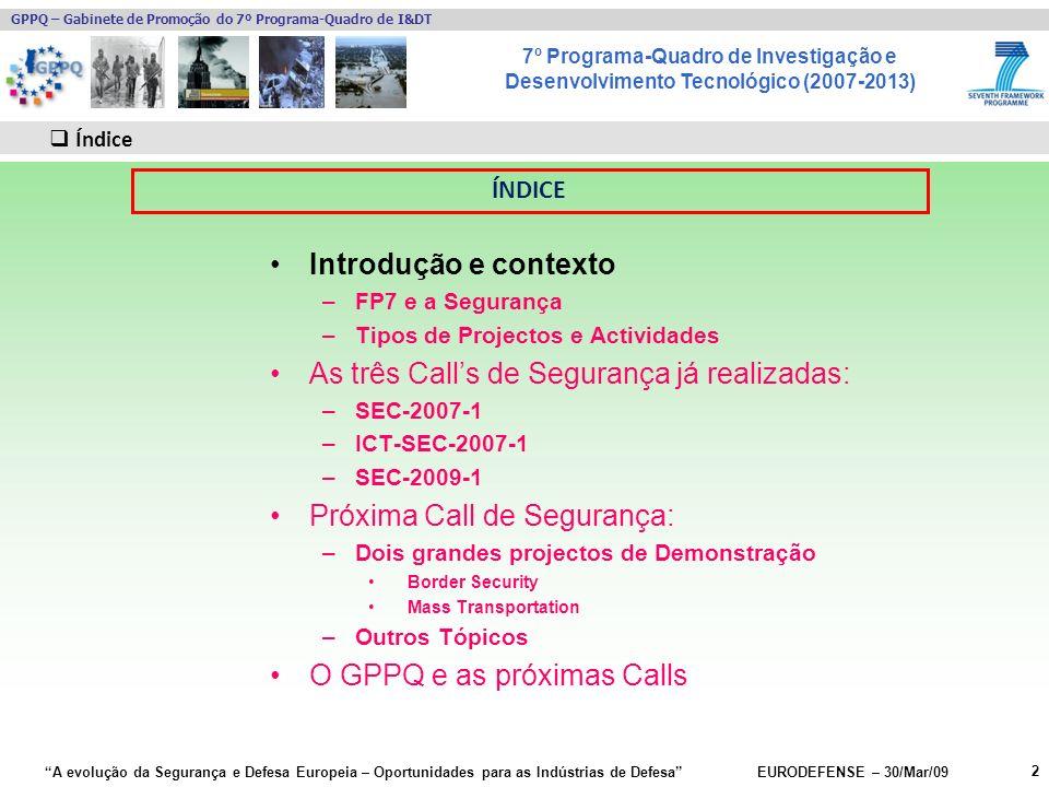 7º Programa-Quadro de Investigação e Desenvolvimento Tecnológico (2007-2013) GPPQ – Gabinete de Promoção do 7º Programa-Quadro de I&DT A evolução da Segurança e Defesa Europeia – Oportunidades para as Indústrias de Defesa EURODEFENSE – 30/Mar/09 Introdução e contexto –FP7 e a Segurança –Tipos de Projectos e Actividades As três Calls de Segurança já realizadas: –SEC-2007-1 –ICT-SEC-2007-1 –SEC-2009-1 Próxima Call de Segurança: –Dois grandes projectos de Demonstração Border Security Mass Transportation –Outros Tópicos O GPPQ e as próximas Calls 2 2 Índice ÍNDICE