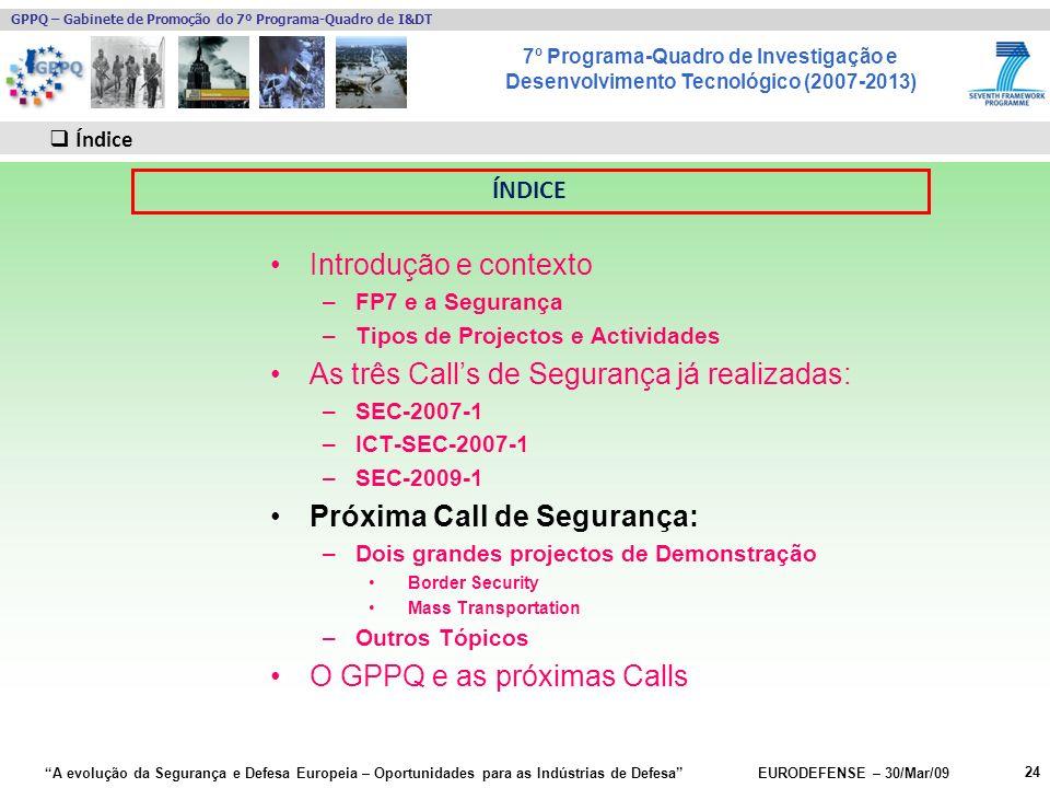 7º Programa-Quadro de Investigação e Desenvolvimento Tecnológico (2007-2013) GPPQ – Gabinete de Promoção do 7º Programa-Quadro de I&DT A evolução da Segurança e Defesa Europeia – Oportunidades para as Indústrias de Defesa EURODEFENSE – 30/Mar/09 Introdução e contexto –FP7 e a Segurança –Tipos de Projectos e Actividades As três Calls de Segurança já realizadas: –SEC-2007-1 –ICT-SEC-2007-1 –SEC-2009-1 Próxima Call de Segurança: –Dois grandes projectos de Demonstração Border Security Mass Transportation –Outros Tópicos O GPPQ e as próximas Calls 24 Índice ÍNDICE