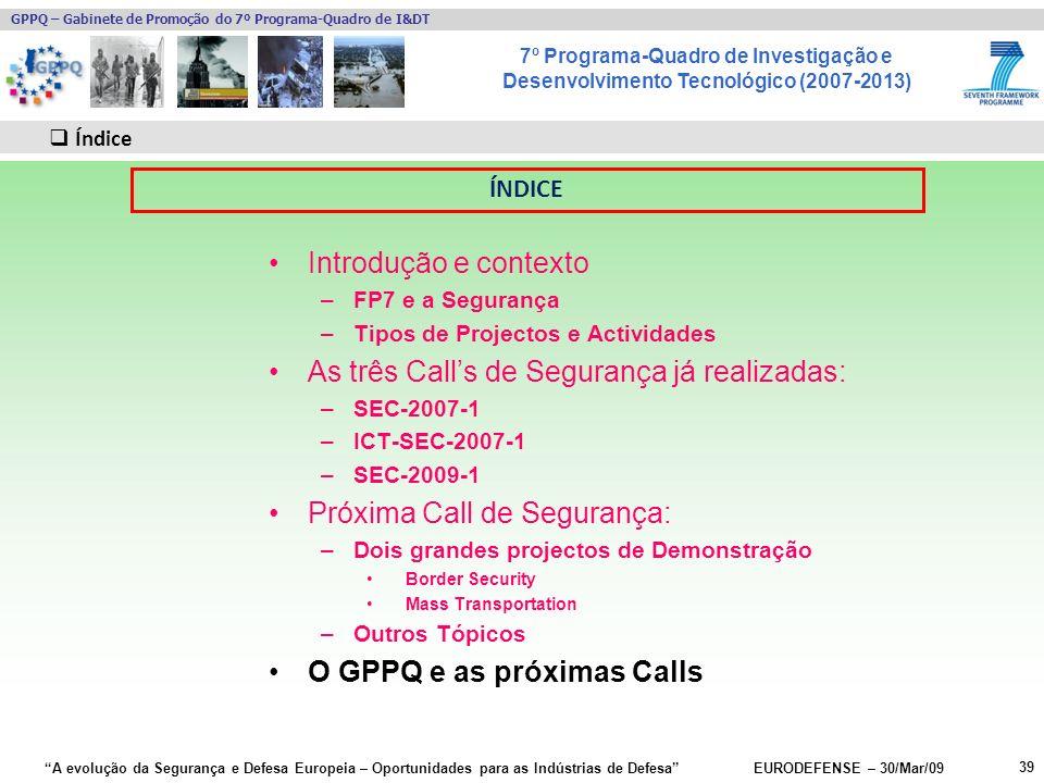 7º Programa-Quadro de Investigação e Desenvolvimento Tecnológico (2007-2013) GPPQ – Gabinete de Promoção do 7º Programa-Quadro de I&DT A evolução da Segurança e Defesa Europeia – Oportunidades para as Indústrias de Defesa EURODEFENSE – 30/Mar/09 Introdução e contexto –FP7 e a Segurança –Tipos de Projectos e Actividades As três Calls de Segurança já realizadas: –SEC-2007-1 –ICT-SEC-2007-1 –SEC-2009-1 Próxima Call de Segurança: –Dois grandes projectos de Demonstração Border Security Mass Transportation –Outros Tópicos O GPPQ e as próximas Calls 39 Índice ÍNDICE