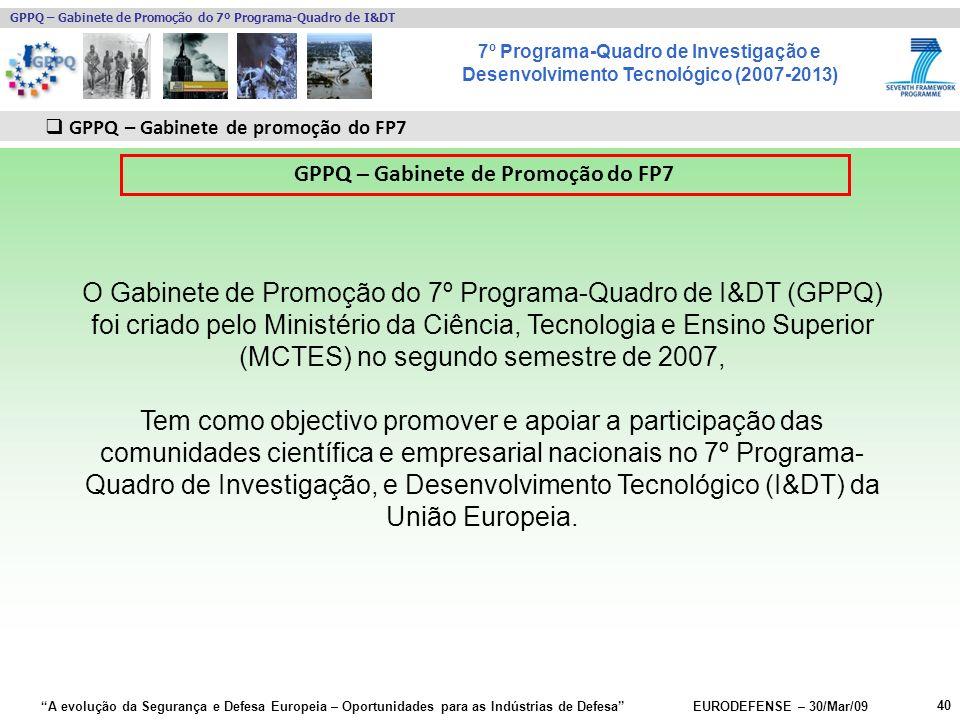 7º Programa-Quadro de Investigação e Desenvolvimento Tecnológico (2007-2013) GPPQ – Gabinete de Promoção do 7º Programa-Quadro de I&DT A evolução da Segurança e Defesa Europeia – Oportunidades para as Indústrias de Defesa EURODEFENSE – 30/Mar/09 40 GPPQ – Gabinete de promoção do FP7 GPPQ – Gabinete de Promoção do FP7 O Gabinete de Promoção do 7º Programa-Quadro de I&DT (GPPQ) foi criado pelo Ministério da Ciência, Tecnologia e Ensino Superior (MCTES) no segundo semestre de 2007, Tem como objectivo promover e apoiar a participação das comunidades científica e empresarial nacionais no 7º Programa- Quadro de Investigação, e Desenvolvimento Tecnológico (I&DT) da União Europeia.