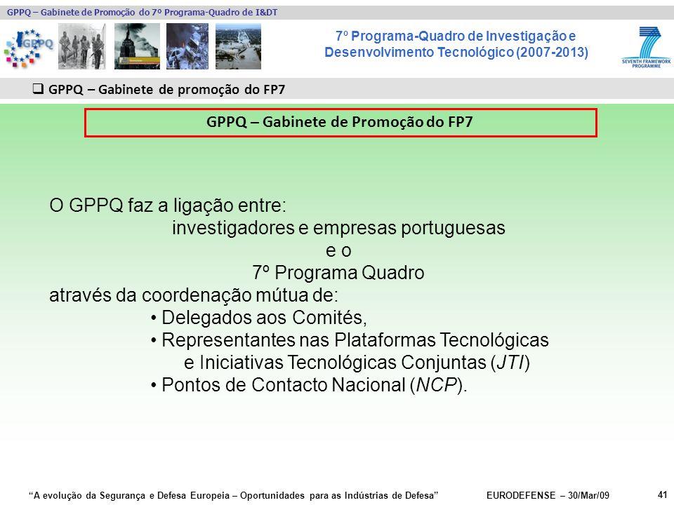 7º Programa-Quadro de Investigação e Desenvolvimento Tecnológico (2007-2013) GPPQ – Gabinete de Promoção do 7º Programa-Quadro de I&DT A evolução da Segurança e Defesa Europeia – Oportunidades para as Indústrias de Defesa EURODEFENSE – 30/Mar/09 41 GPPQ – Gabinete de promoção do FP7 GPPQ – Gabinete de Promoção do FP7 O GPPQ faz a ligação entre: investigadores e empresas portuguesas e o 7º Programa Quadro através da coordenação mútua de: Delegados aos Comités, Representantes nas Plataformas Tecnológicas e Iniciativas Tecnológicas Conjuntas (JTI) Pontos de Contacto Nacional (NCP).