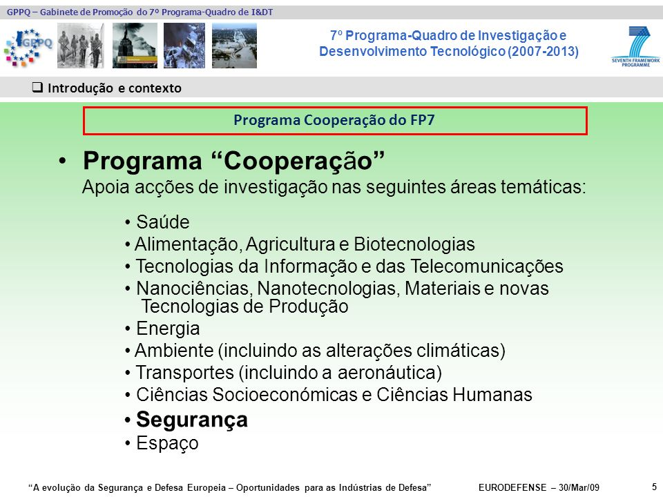7º Programa-Quadro de Investigação e Desenvolvimento Tecnológico (2007-2013) GPPQ – Gabinete de Promoção do 7º Programa-Quadro de I&DT A evolução da Segurança e Defesa Europeia – Oportunidades para as Indústrias de Defesa EURODEFENSE – 30/Mar/09 5 Introdução e contexto Programa Cooperação Apoia acções de investigação nas seguintes áreas temáticas: Saúde Alimentação, Agricultura e Biotecnologias Tecnologias da Informação e das Telecomunicações Nanociências, Nanotecnologias, Materiais e novas Tecnologias de Produção Energia Ambiente (incluindo as alterações climáticas) Transportes (incluindo a aeronáutica) Ciências Socioeconómicas e Ciências Humanas Segurança Espaço Programa Cooperação do FP7