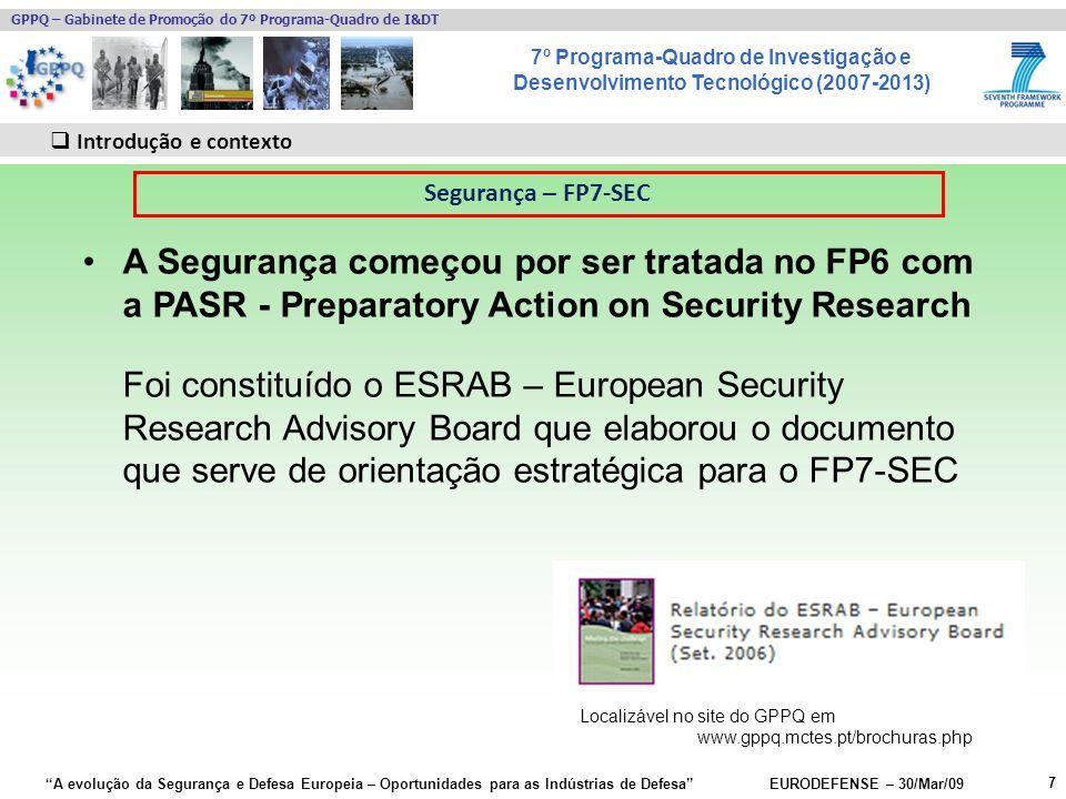 7º Programa-Quadro de Investigação e Desenvolvimento Tecnológico (2007-2013) GPPQ – Gabinete de Promoção do 7º Programa-Quadro de I&DT A evolução da Segurança e Defesa Europeia – Oportunidades para as Indústrias de Defesa EURODEFENSE – 30/Mar/09 7 Introdução e contexto A Segurança começou por ser tratada no FP6 com a PASR - Preparatory Action on Security Research Foi constituído o ESRAB – European Security Research Advisory Board que elaborou o documento que serve de orientação estratégica para o FP7-SEC Segurança – FP7-SEC Localizável no site do GPPQ em www.gppq.mctes.pt/brochuras.php