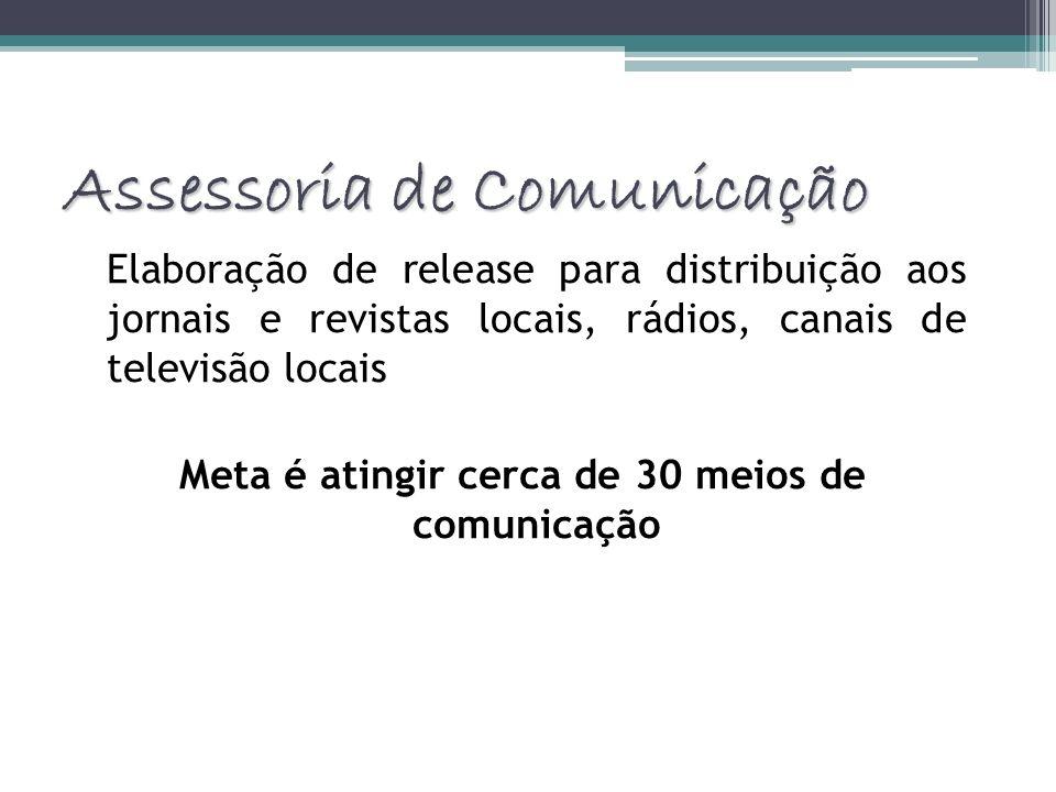 Assessoria de Comunicação Elaboração de release para distribuição aos jornais e revistas locais, rádios, canais de televisão locais Meta é atingir cer