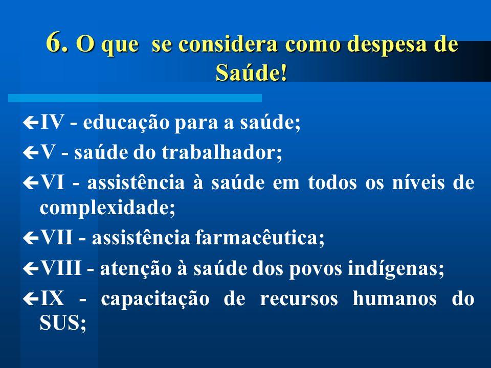 6. O que se considera como despesa de Saúde! IV - educação para a saúde; V - saúde do trabalhador; VI - assistência à saúde em todos os níveis de comp