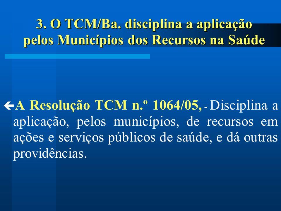 3. O TCM/Ba. disciplina a aplicação pelos Municípios dos Recursos na Saúde A Resolução TCM n.º 1064/05, - Disciplina a aplicação, pelos municípios, de