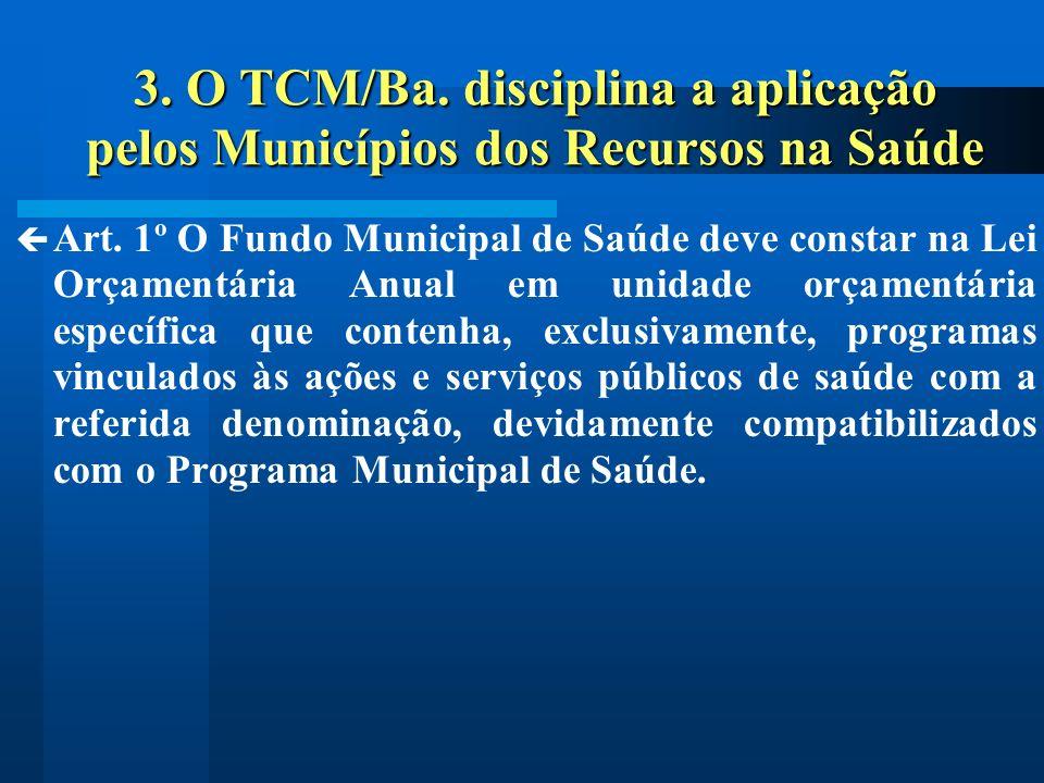3. O TCM/Ba. disciplina a aplicação pelos Municípios dos Recursos na Saúde Art. 1º O Fundo Municipal de Saúde deve constar na Lei Orçamentária Anual e