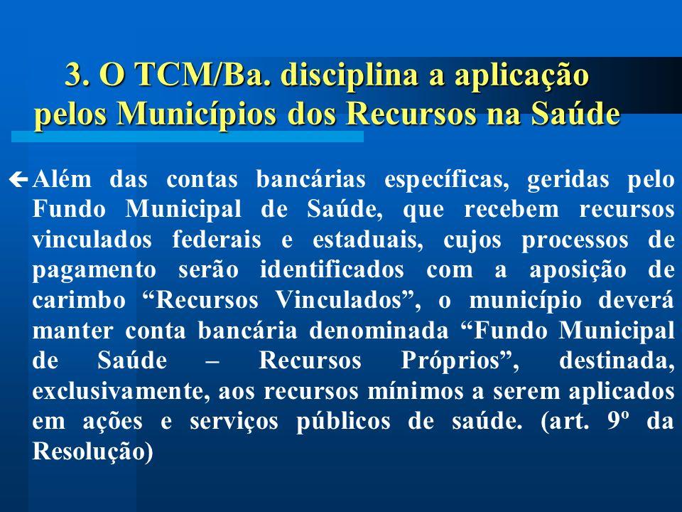 3. O TCM/Ba. disciplina a aplicação pelos Municípios dos Recursos na Saúde Além das contas bancárias específicas, geridas pelo Fundo Municipal de Saúd