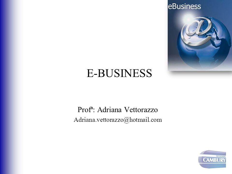 E-BUSINESS Profª: Adriana Vettorazzo Adriana.vettorazzo@hotmail.com