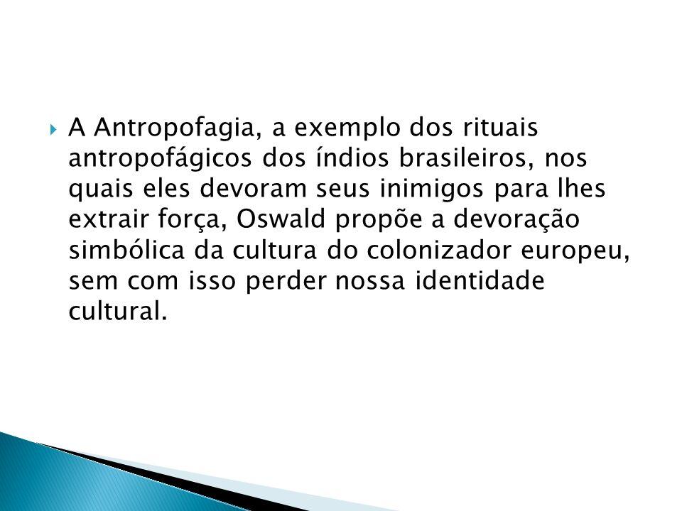 A Antropofagia, a exemplo dos rituais antropofágicos dos índios brasileiros, nos quais eles devoram seus inimigos para lhes extrair força, Oswald propõe a devoração simbólica da cultura do colonizador europeu, sem com isso perder nossa identidade cultural.