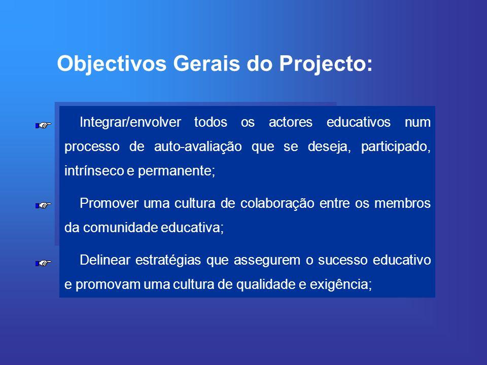 Objectivos Gerais do Projecto: Integrar/envolver todos os actores educativos num processo de auto-avaliação que se deseja, participado, intrínseco e permanente; Promover uma cultura de colaboração entre os membros da comunidade educativa; Delinear estratégias que assegurem o sucesso educativo e promovam uma cultura de qualidade e exigência;