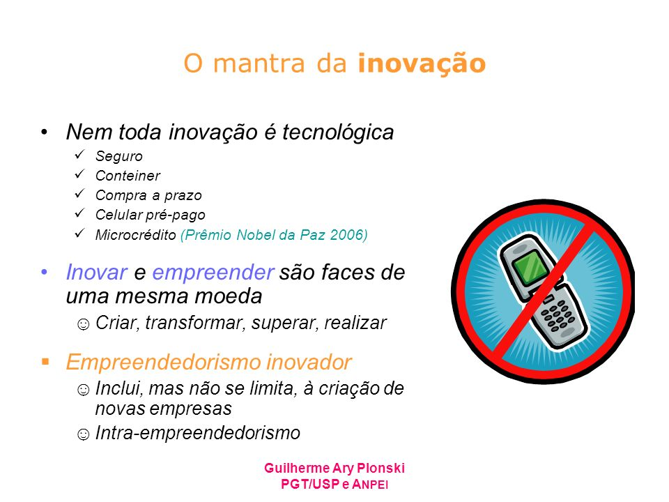 Guilherme Ary Plonski PGT/USP e A NPEI O mantra da inovação Nem toda inovação é tecnológica Seguro Conteiner Compra a prazo Celular pré-pago Microcréd