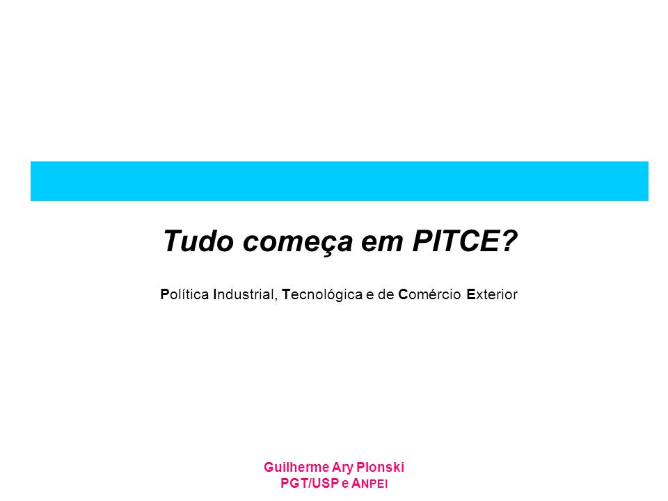 Guilherme Ary Plonski PGT/USP e A NPEI Tudo começa em PITCE? Política Industrial, Tecnológica e de Comércio Exterior
