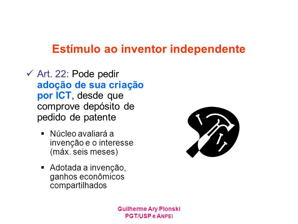 Guilherme Ary Plonski PGT/USP e A NPEI Estímulo ao inventor independente Art. 22: Pode pedir adoção de sua criação por ICT, desde que comprove depósit