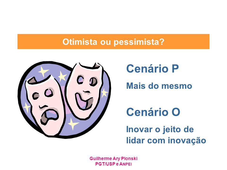 Guilherme Ary Plonski PGT/USP e A NPEI Otimista ou pessimista? Cenário P Mais do mesmo Cenário O Inovar o jeito de lidar com inovação