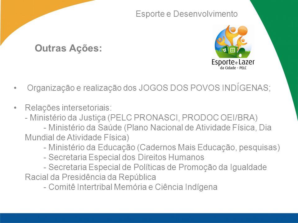 Esporte e Desenvolvimento Organização e realização dos JOGOS DOS POVOS INDÍGENAS; Relações intersetoriais: - Ministério da Justiça (PELC PRONASCI, PRO