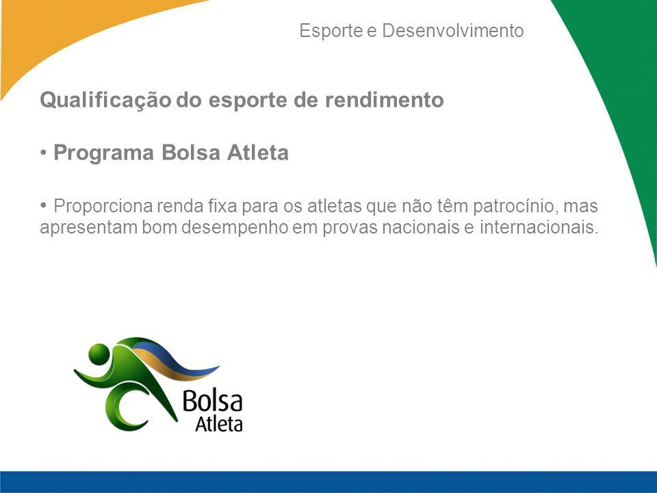 Esporte e Desenvolvimento Qualificação do esporte de rendimento Programa Bolsa Atleta Proporciona renda fixa para os atletas que não têm patrocínio, m