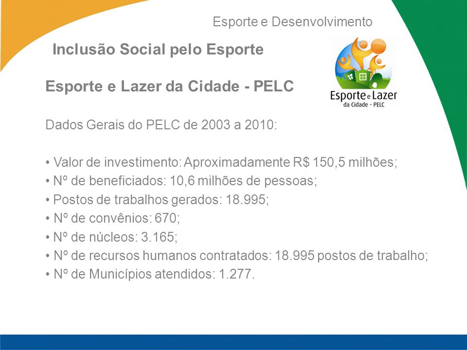 Esporte e Desenvolvimento Inclusão Social pelo Esporte Esporte e Lazer da Cidade - PELC Dados Gerais do PELC de 2003 a 2010: Valor de investimento: Aproximadamente R$ 150,5 milhões; Nº de beneficiados: 10,6 milhões de pessoas; Postos de trabalhos gerados: 18.995; Nº de convênios: 670; Nº de núcleos: 3.165; Nº de recursos humanos contratados: 18.995 postos de trabalho; Nº de Municípios atendidos: 1.277.