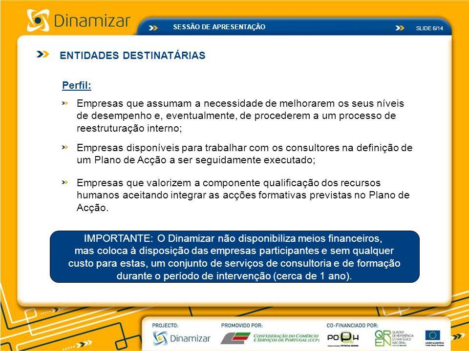 SLIDE 6/14 SESSÃO DE APRESENTAÇÃO ENTIDADES DESTINATÁRIAS Perfil: Empresas que assumam a necessidade de melhorarem os seus níveis de desempenho e, eve