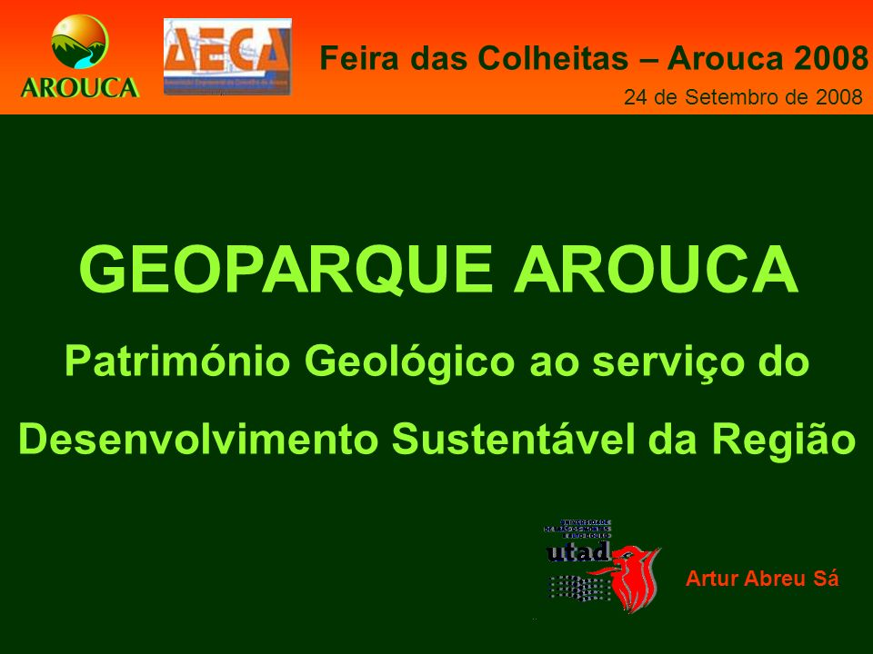 GEOPARQUE AROUCA Património Geológico ao serviço do Desenvolvimento Sustentável da Região Artur Abreu Sá Feira das Colheitas – Arouca 2008 24 de Setembro de 2008