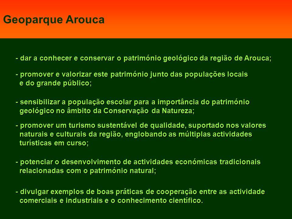 - dar a conhecer e conservar o património geológico da região de Arouca; - promover e valorizar este património junto das populações locais e do grande público; e do grande público; - sensibilizar a população escolar para a importância do património geológico no âmbito da Conservação da Natureza; geológico no âmbito da Conservação da Natureza; - promover um turismo sustentável de qualidade, suportado nos valores naturais e culturais da região, englobando as múltiplas actividades naturais e culturais da região, englobando as múltiplas actividades turísticas em curso; turísticas em curso; - potenciar o desenvolvimento de actividades económicas tradicionais relacionadas com o património natural; relacionadas com o património natural; - divulgar exemplos de boas práticas de cooperação entre as actividade comerciais e industriais e o conhecimento científico.