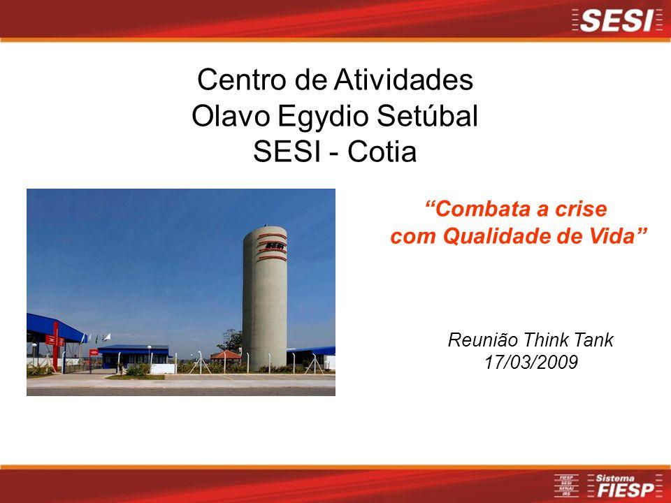 Centro de Atividades Olavo Egydio Setúbal SESI - Cotia Combata a crise com Qualidade de Vida Reunião Think Tank 17/03/2009