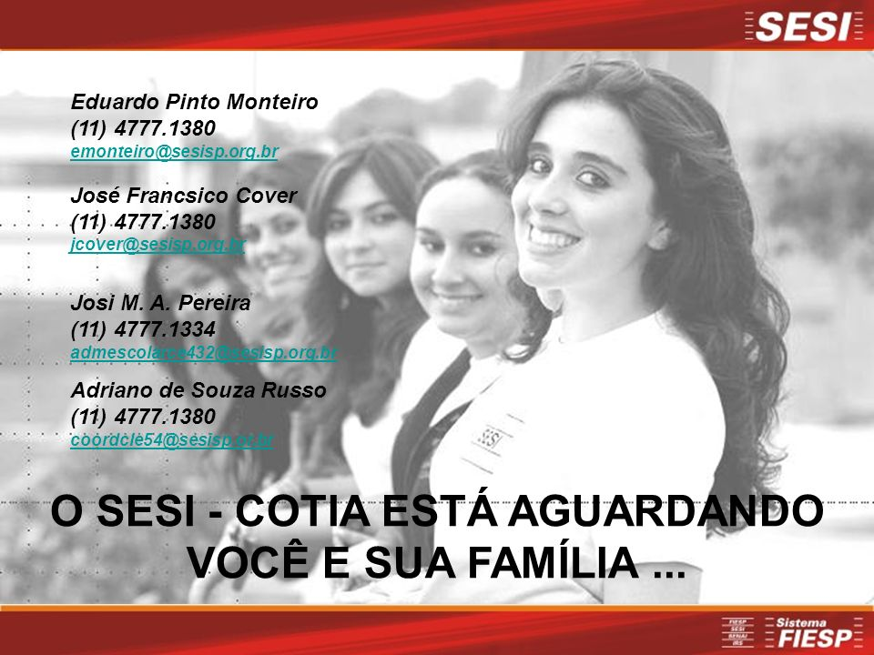Eduardo Pinto Monteiro (11) 4777.1380 emonteiro@sesisp.org.br José Francsico Cover (11) 4777.1380 jcover@sesisp.org.br Josi M. A. Pereira (11) 4777.13