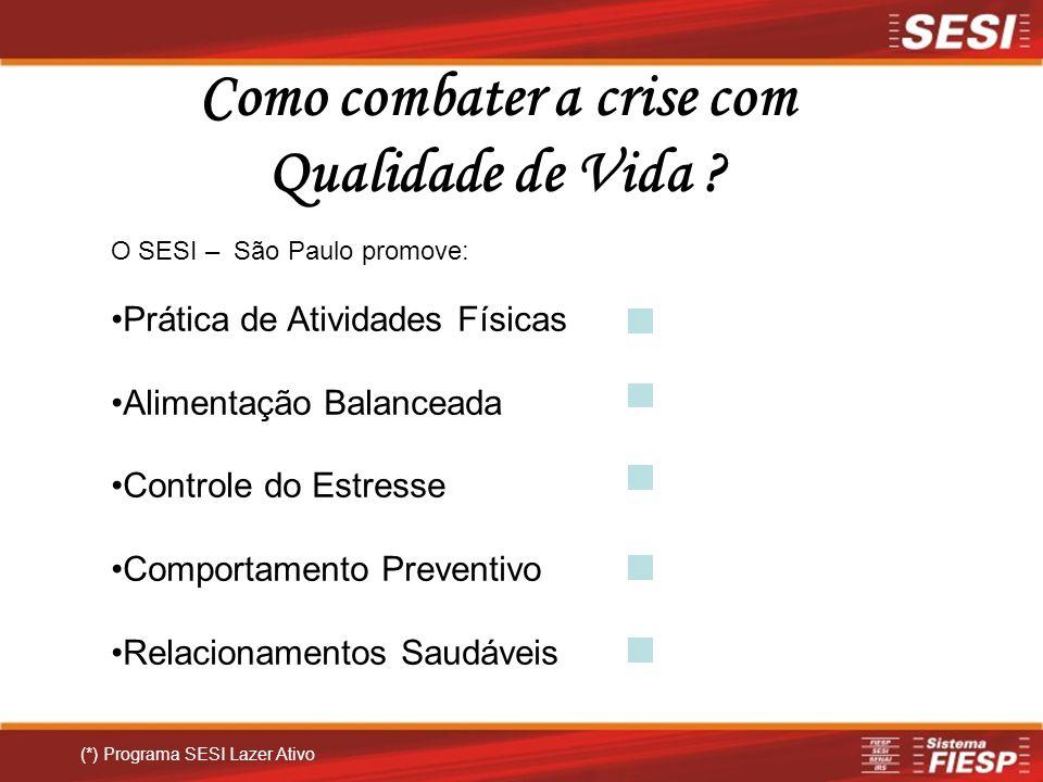 Como combater a crise com Qualidade de Vida ? (*) Programa SESI Lazer Ativo O SESI – São Paulo promove: Prática de Atividades Físicas Alimentação Bala