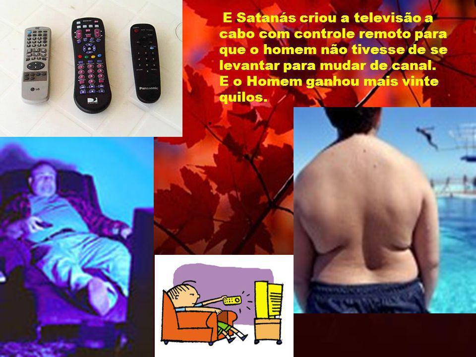 E Satanás criou a televisão a cabo com controle remoto para que o homem não tivesse de se levantar para mudar de canal. E o Homem ganhou mais vinte qu