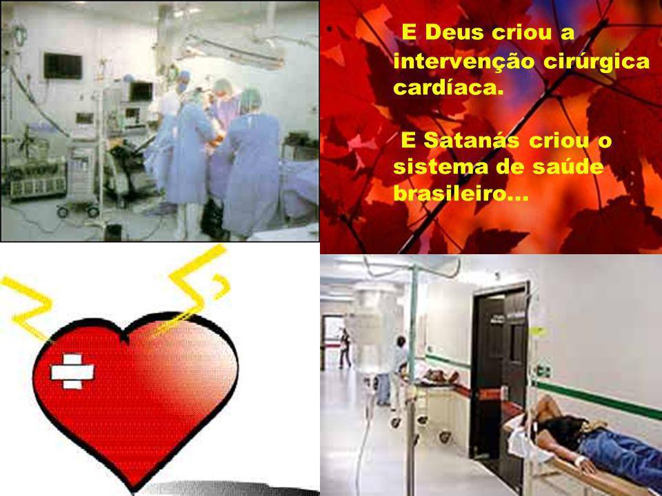 E Deus criou a intervenção cirúrgica cardíaca. E Satanás criou o sistema de saúde brasileiro...