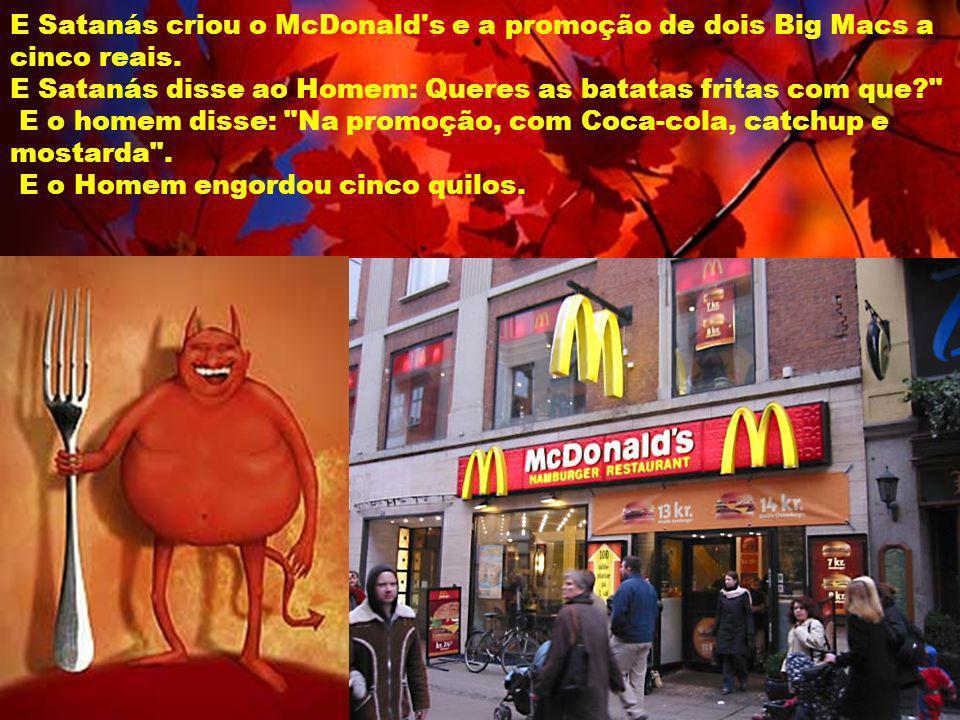 E Satanás criou o McDonald's e a promoção de dois Big Macs a cinco reais. E Satanás disse ao Homem: Queres as batatas fritas com que?