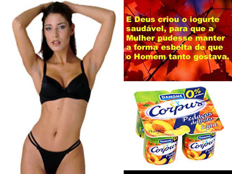 E Deus criou o iogurte saudável, para que a Mulher pudesse manter a forma esbelta de que o Homem tanto gostava.