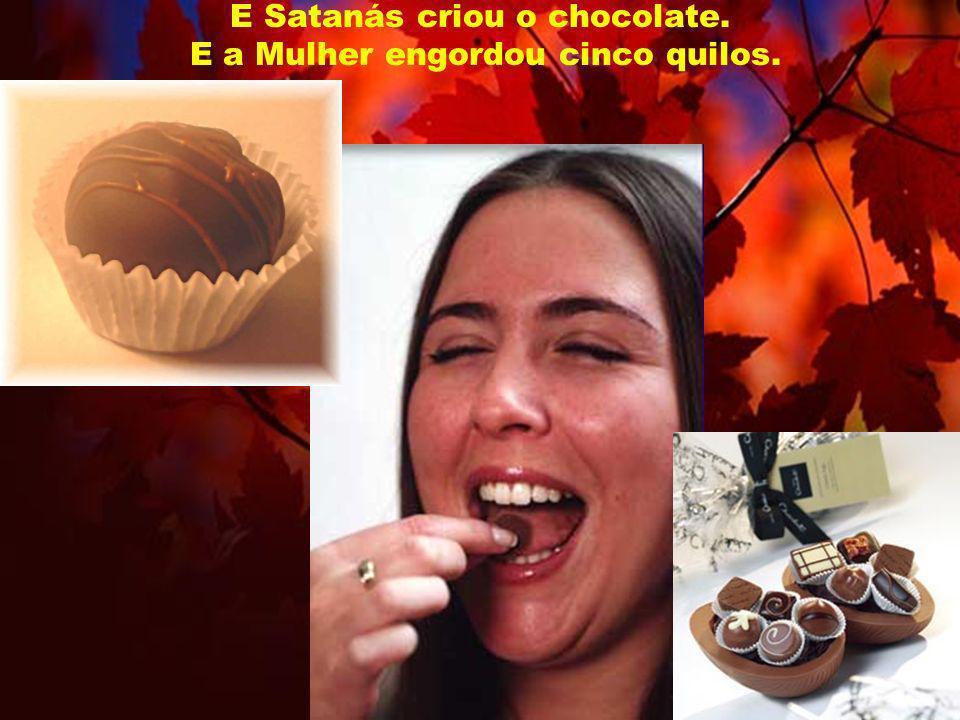 E Satanás criou o chocolate. E a Mulher engordou cinco quilos.