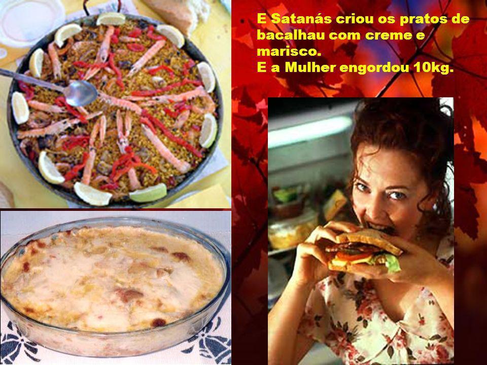 E Satanás criou os pratos de bacalhau com creme e marisco. E a Mulher engordou 10kg.