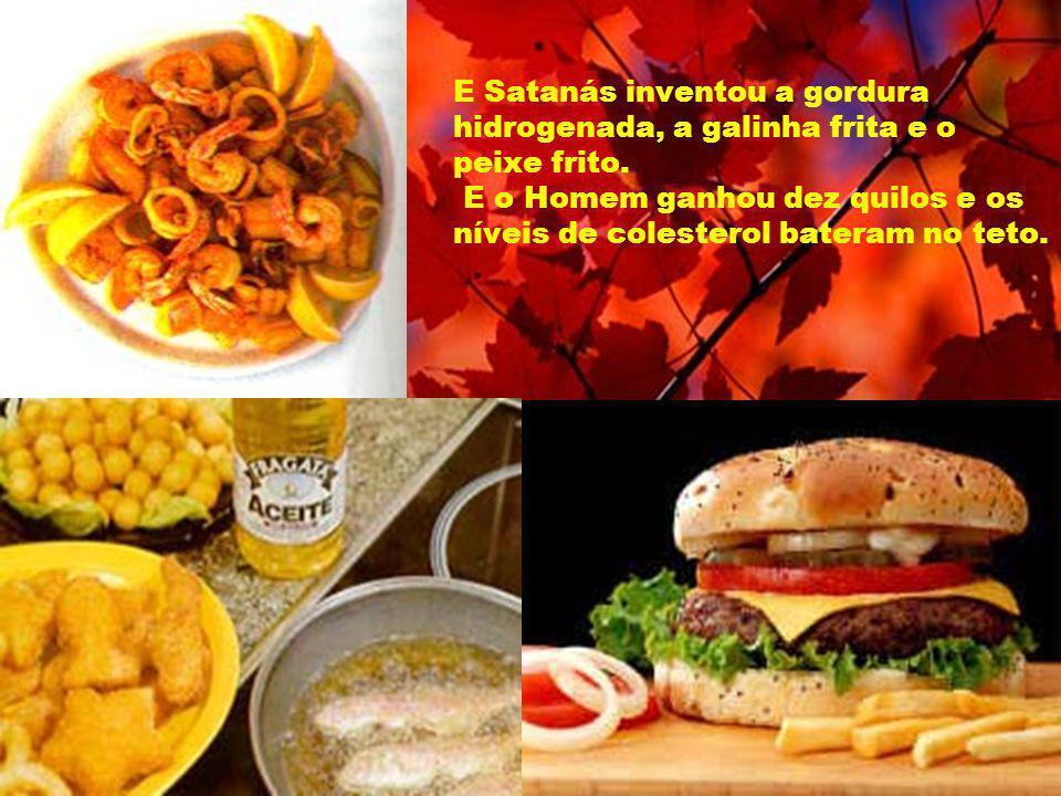E Satanás inventou a gordura hidrogenada, a galinha frita e o peixe frito. E o Homem ganhou dez quilos e os níveis de colesterol bateram no teto.