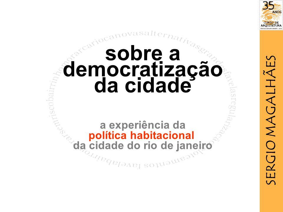 política habitacional da cidade do rio de janeiro a experiência da sobre a democratização da cidade SERGIO MAGALHÃES